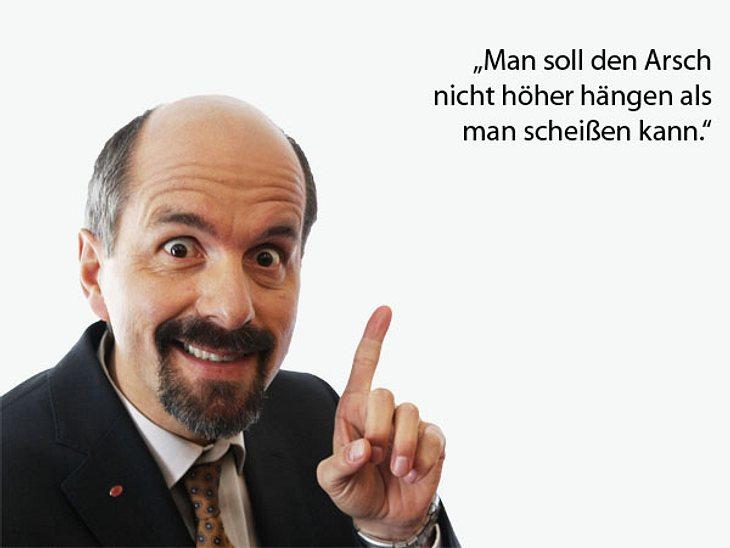 """""""Man soll den Arsch nicht höher hängen als man scheißen kann."""""""